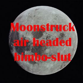 Moonstruck air headed bimbo slut