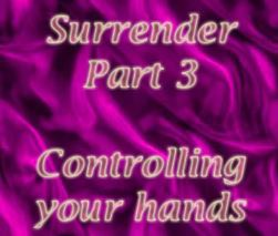 Surrender Part 3 - Controlling your hands